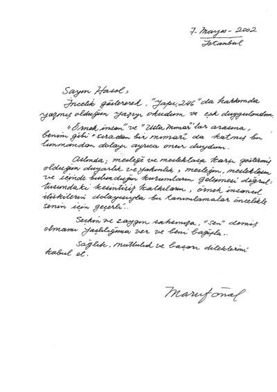 """<p><strong>Resim </strong><strong>4.</strong> Maruf Önal ın Doğan Hasol a yazdığı mektup. """"Sayın  Hasol, İncelik göstererek, Yapı 246 da hakkımda yazmış olduğun yazıyı okudum  ve çok duygulandım. Örnek insan ve Usta Mimarlar arasına, benim gibi  sıradan bir mimarı da katmış bulunmandan dolayı ayrıca onur duydum. Aslında;  mesleğe ve meslektaşa karşı göstermiş olduğun duyarlık ve yakınlık, mesleğin,  meslektaşın ve içinde bulunduğun kurumların gelişmesi doğrultusundaki  kesintisiz katkıların, örnek insancıl ilişkilerin dolayısıyla bu tanımlamalar  öncelikle senin için geçerli… Seçkin ve saygın şahsınıza, sen demiş olmamı yaşlılığıma  ver ve beni bağışla… Sağlık, mutluluk ve başarı dileklerimi kabul et. Maruf  Önal""""</p>"""